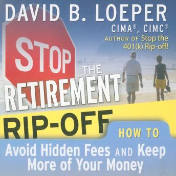 Stop the Retirement Rip-off: How to Avoid Hidden Fees and Keep More of Your Money, David B. Loeper