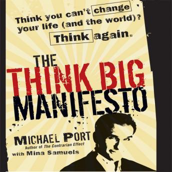 The Think Big Manifesto: Think You Can't Change Your Life (and the World) Think Again, Michael Port