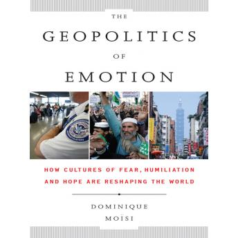The Geopolitics Emotion: How Cultures of Fear, Humiliation, and Hope are Reshaping the World