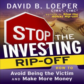 Stop The Investing Rip-Off: How to Avoid Being a Victim and Make More Money, David B. Loeper