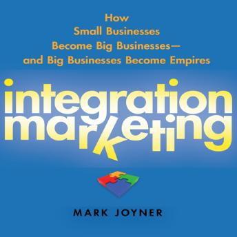 Integration Marketing: How Small Businesses Become Big Businesses? and Big Businesses Become Empires