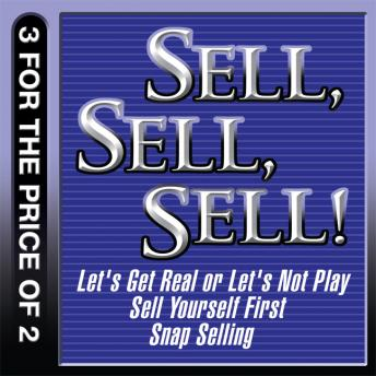 Sell, Sell, Sell!: Let's Get Real or Let's Not Play; Sell Yourself First; Snap Selling, Thomas A. Freese, Randy Illig, Mahan Khalsa