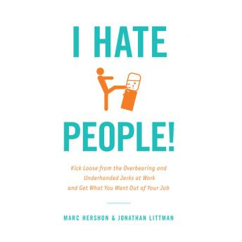 I Hate People!: Kick Loose from the Overbearing and Underhanded Jerks at Work and Get What You Want Out of Your Job, Jonathan Littman