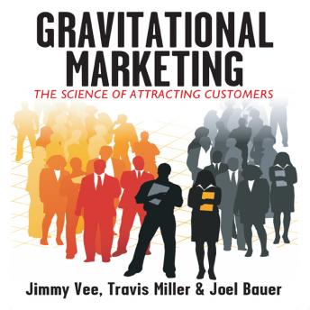 Gravitational Marketing: The Science of Attracting Customers, Joel Bauer, Jimmy Vee, Travis Miller