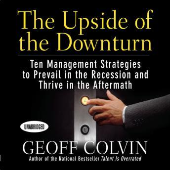 The Upside of the Downturn: Ten Management Strategies to Prevail in the Recession and Thrive in the Aftermath, Geoff Colvin