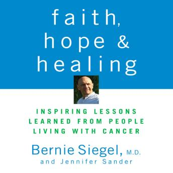 Faith, Hope, and Healing: Inspiring Lessons Learned from People Living with Cancer, Bernie S. Siegel