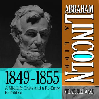 Abraham Lincoln: A Life  1849-1855: A Mid-Life Crisis and a Re-Entry to Politics, Michael Burlingame