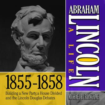 Abraham Lincoln: A Life  1855-1858: Building a New Party, a House Divided and the Lincoln Douglas Debates, Michael Burlingame