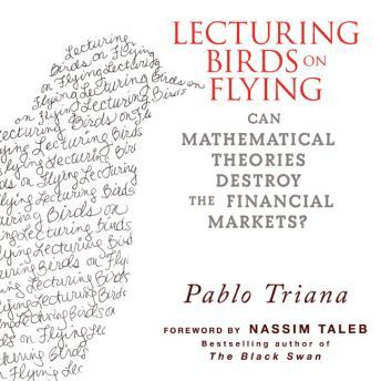 Lecturing Birds on Flying: Can Mathematical Theories Destroy the Financial Markets, Pablo Triana