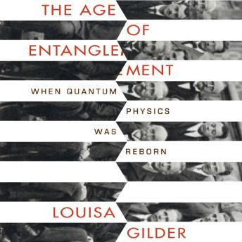 Age of Entanglement: When Quantum Physics was Reborn, Louisa Gilder