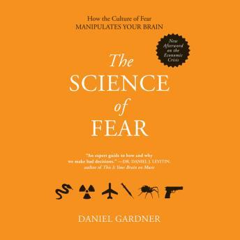 The Science Fear: Why We Fear the Things We Should not- and Put Ourselves in Great Danger
