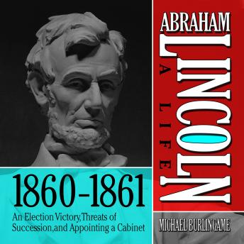 Abraham Lincoln: A Life 1860-1861: An Election Victory, Threats of Secession, and Appointing a Cabinet, Michael Burlingame