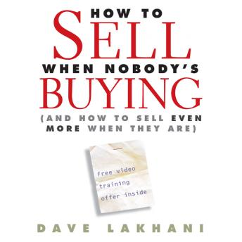 How to Sell When Nobody is Buying: And How to Sell Even More When They Are, Dave Lakhani