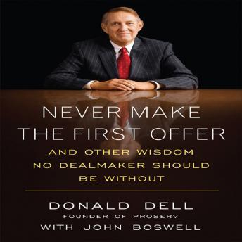 Never Make the First Offer: And Other Wisdom No Dealmaker Should Be Without, Donald Dell, John Boswell