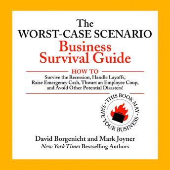 Worst-Case Scenario Business Survival Guide: How to Survive the Recession, Handle Layoffs,Raise Emergency Cash, Thwart an Employee Coup,and Avoid Other Potential Disasters, Mark Joyner, David Borgenicht
