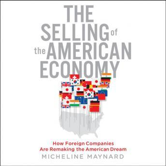 Selling of the American Economy: How Foreign Companies Are Remaking the American Dream, Micheline Maynard