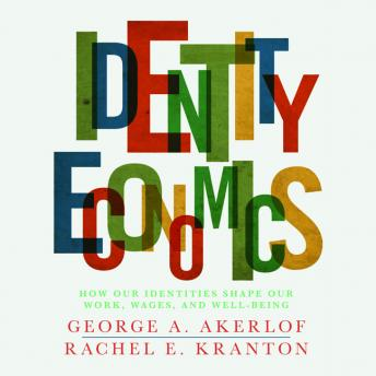 Identity Economics: How Our Identities Shape Our Work, Wages, and Well-Being, Rachel Kranton, George Akerlof