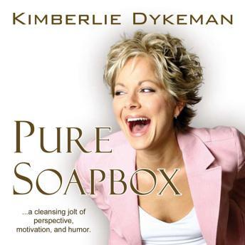 Pure Soapbox: A Cleansing Jolt of Perspective, Motivation, and Humor, Kimberlie Dykeman