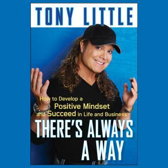 There's Always a Way: How to Develop a Positive Mindset and Succeed in Life and Business, Tony Little