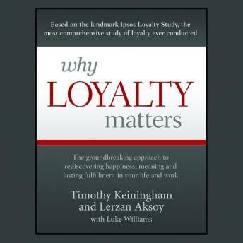 Why Loyalty Matters: The Groundbreaking Approach to Rediscovering Happiness, Meaning and Lasting Fulfillment in Your Life and Work, Lerzan Aksoy, Timoty Keiningham, Luke Williams