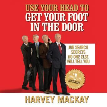 Use Your Head to Get Your Foot in the Door: Job Secrets No One Else Will Tell You, Harvey Mackay