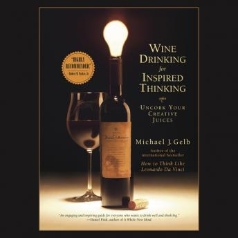 Wine Drinking for Inspired Thinking: Uncork Your Creative Juices, Michael J. Gelb