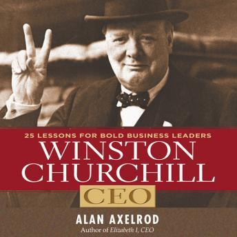 Winston Churchill CEO: 25 Lessons for Bold Business Leaders