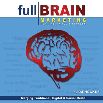 Full Brain Marketing for the Small Business: Merging Traditional, Digital & Social Media, DJ Heckes