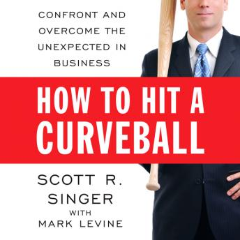 How to Hit a Curveball: Confront and Overcome the Unexpected in Business, Scott R. Singer