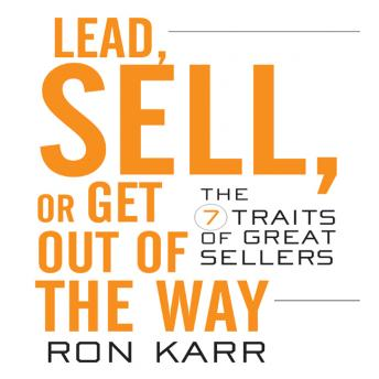 Lead Sell or Get Out of the Way: The 7 Traits of Great Sellers, Ron Karr