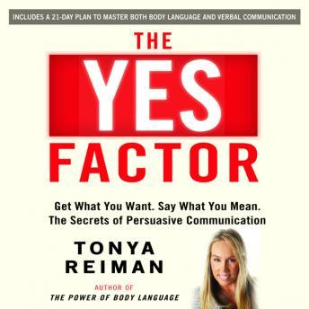 YES Factor: Get What You Want. Say What You Mean. The Secrets of Persuasive Communication, Tonya Reiman