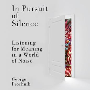 In Pursuit of Silence: Listening for Meaning in a World of Noise, George Prochnik