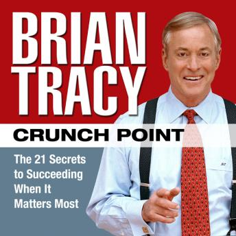 Crunch Point: The 21 Secrets to Succeeding When It Matters Most, Brian Tracy