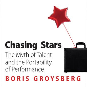 Chasing Stars: The Myth of Talent and the Portability of Performance, Boris Groysberg
