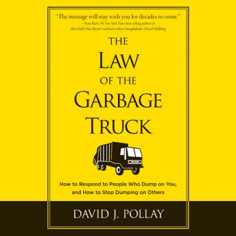 Law of the Garbage Truck: How to Respond to People Who Dump on You, and How to Stop Dumping on Others, David J. Pollay