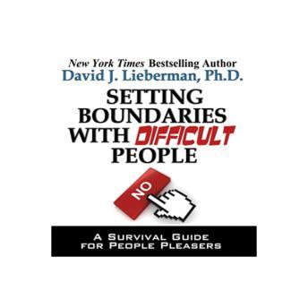 Setting Boundaries with Difficult People: A Survival Guide for People Pleasers, David Lieberman