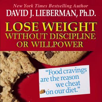 Lose Weight without Discipline or Willpower: Food Cravings Are the Reasons We Cheat On Our Diet, David J. Lieberman