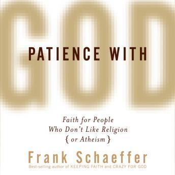 Download Patience with God: Faith for People Who Don't Like Religion (or Atheism) by Frank Schaeffer