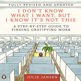 I Don't Know What I Want, But I Know It's Not This: A Step-by-Step Guide to Finding Gratifying Work, Julie Jansen