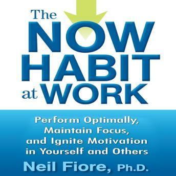 Now Habit at Work: Perform Optimally, Maintain Focus, and Ignite Motivation in Yourself and Others, Neil Fiore