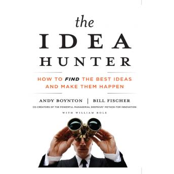 Idea Hunter: How to Find the Best Ideas and Make Them Happen, William Bole, Bill Fischer, Andy Boynton