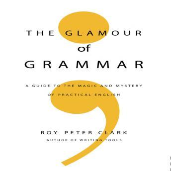 Glamour of Grammar: A Guide to the Magic and Mystery of Practical English, Roy Peter Clark