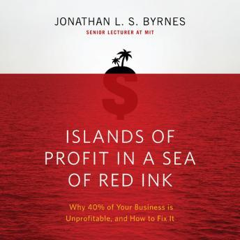 Islands of Profit in a Sea of Red Ink: Why 40% of Your Business is Unprofitable, and How to Fix It, Jonathan L. S. Byrnes