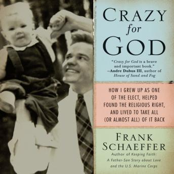 Crazy for God: How I Grew Up as One of the Elect, Helped Found the Religious Right, and Lived to Take All (or Almost All) of it Back, Frank Schaeffer