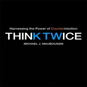 Think Twice: Harnessing the Power of Counterintuition, Michael Mauboussin