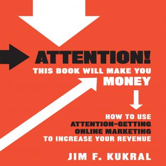 Attention! This Book Will Make You Money: How to Use Attention-Getting Online Marketing to Increase Your Revenue, Jim F. Kukral