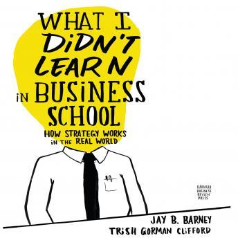 What I Didn't Learn in Business School: How Strategy Works in the Real World details