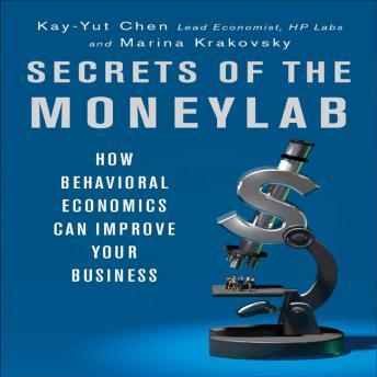 Secrets of the Moneylab: How Behavioral Economics Can Improve Your Business, Marina Krakovsky, Kay-Yut Chen