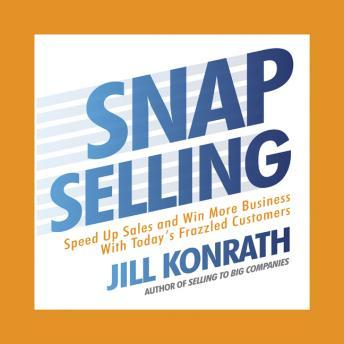 Snap Selling: Speed Up Sales and Win More Business with Today's Frazzled Customers, Jill Konrath
