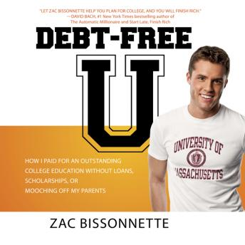 Debt-Free U: How I Paid for an Outstanding College Education Without Loans, Scholarships, or Mooching off My Parents, Andrew Tobias, Zac Bissonnette